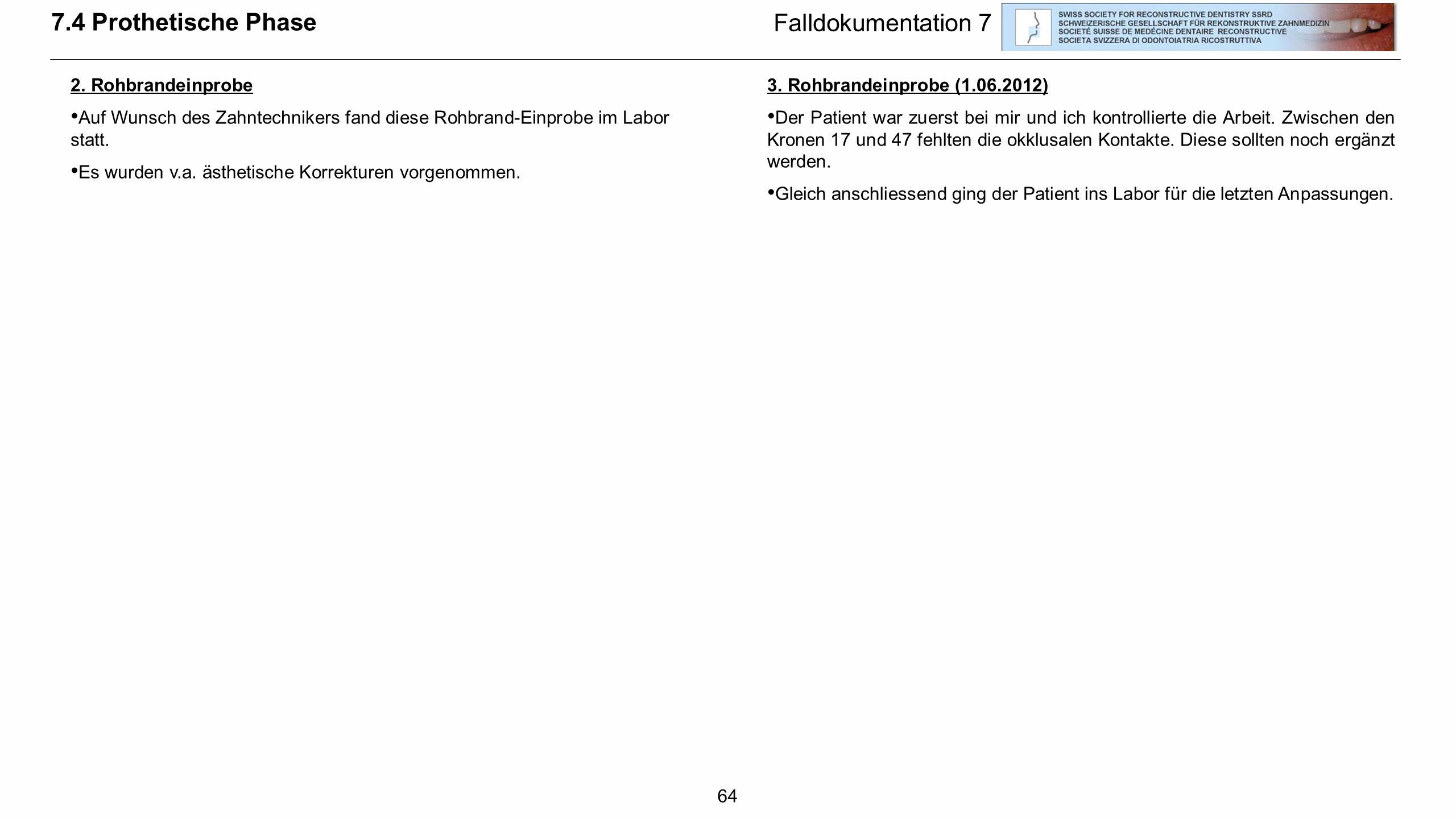 64 Falldokumentation 7 2. Rohbrandeinprobe Auf Wunsch des Zahntechnikers fand diese Rohbrand-Einprobe im Labor statt. Es wurden v.a. ästhetische Korre