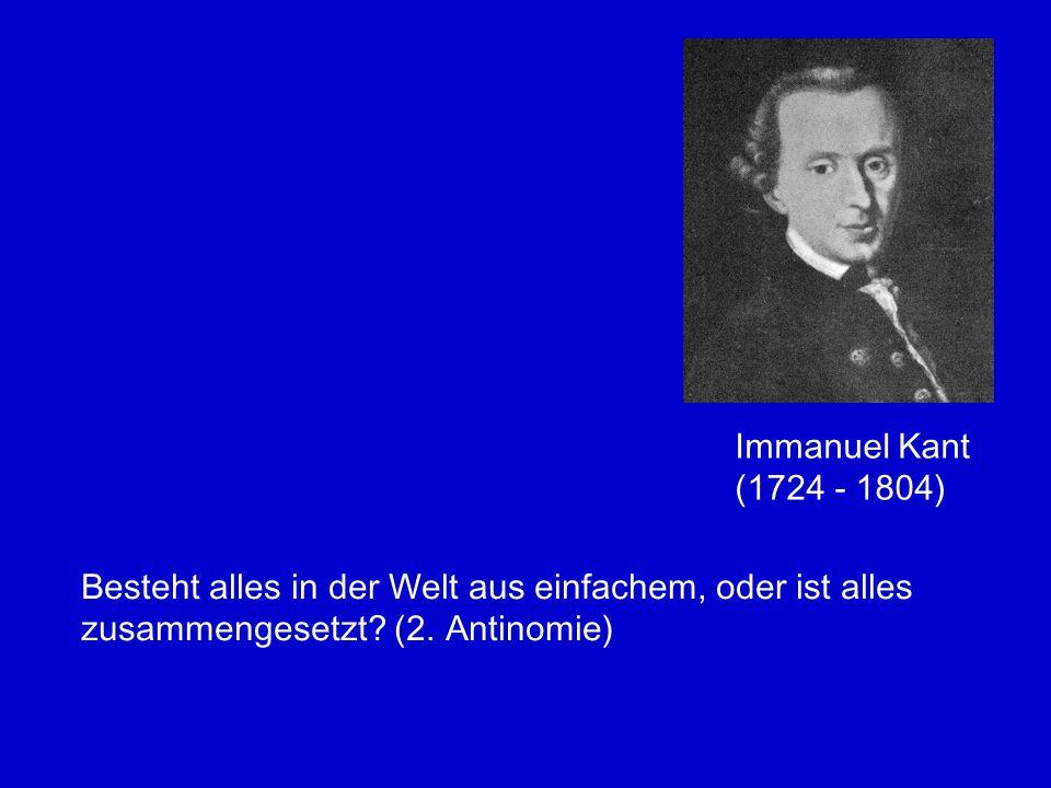 Immanuel Kant (1724 - 1804) Besteht alles in der Welt aus einfachem, oder ist alles zusammengesetzt? (2. Antinomie)