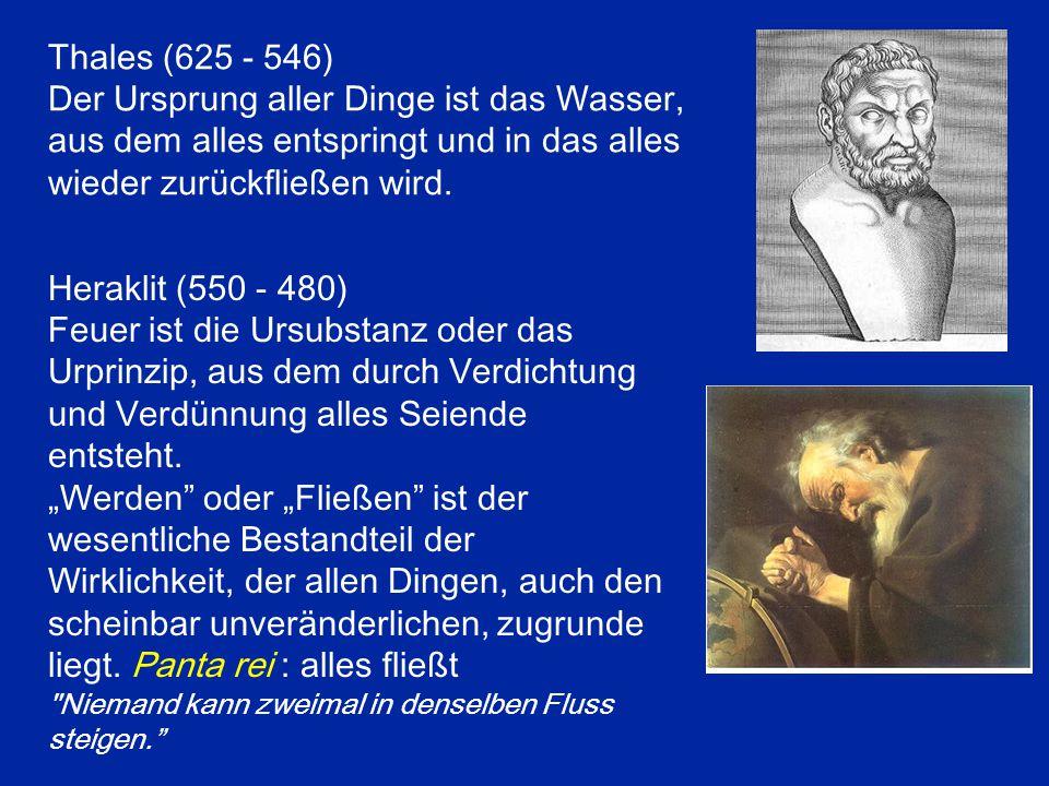Thales (625 - 546) Der Ursprung aller Dinge ist das Wasser, aus dem alles entspringt und in das alles wieder zurückfließen wird. Heraklit (550 - 480)