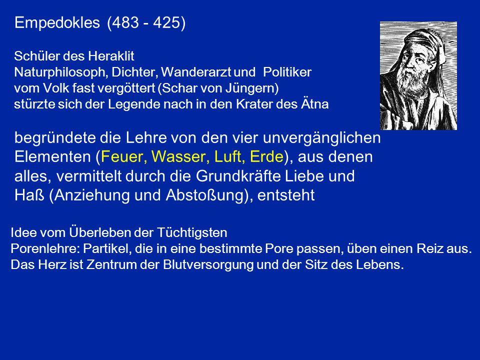 Empedokles (483 - 425) Schüler des Heraklit Naturphilosoph, Dichter, Wanderarzt und Politiker vom Volk fast vergöttert (Schar von Jüngern) stürzte sich der Legende nach in den Krater des Ätna begründete die Lehre von den vier unvergänglichen Elementen (Feuer, Wasser, Luft, Erde), aus denen alles, vermittelt durch die Grundkräfte Liebe und Haß (Anziehung und Abstoßung), entsteht Idee vom Überleben der Tüchtigsten Porenlehre: Partikel, die in eine bestimmte Pore passen, üben einen Reiz aus.