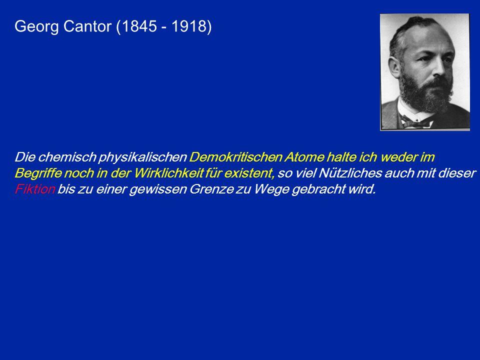 Georg Cantor (1845 - 1918) Die chemisch physikalischen Demokritischen Atome halte ich weder im Begriffe noch in der Wirklichkeit für existent, so viel Nützliches auch mit dieser Fiktion bis zu einer gewissen Grenze zu Wege gebracht wird.