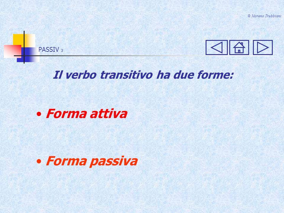 PASSIV 3 Forma attiva Forma passiva © Moreno Trubbiani Il verbo transitivo ha due forme: