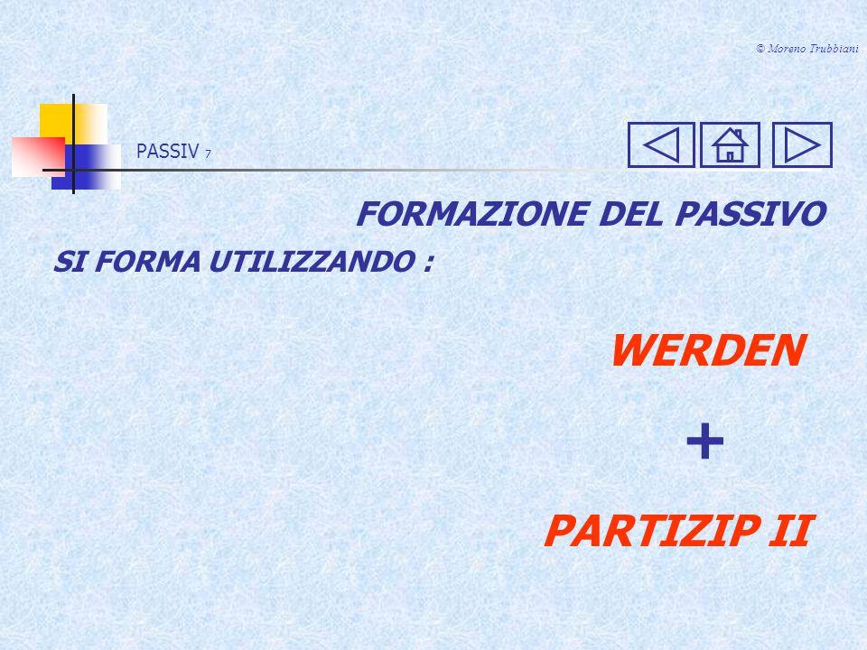 PASSIV 7 © Moreno Trubbiani FORMAZIONE DEL PASSIVO SI FORMA UTILIZZANDO : WERDEN + PARTIZIP II