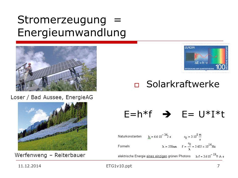 11.12.2014ETG1v10.ppt8 Stromerzeugung = Energieumwandlung  Solar-thermische Kraftwerke Sonnenstrahlung (E=n*h*f ) wird gebündelt und erwärmt die absorbierende Materie, Diese Wärmeenergie Q wird mit dem Wirkungsgrad mittels eines kalorischen Kraftwerks in elektrischen Strom umgewandelt.