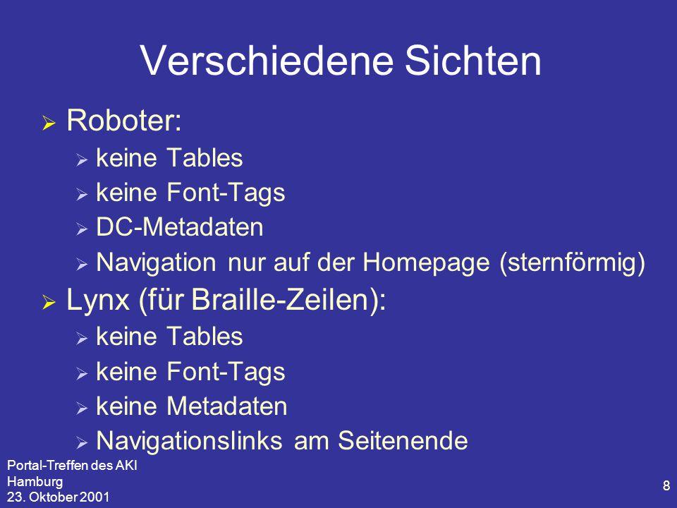 Portal-Treffen des AKI Hamburg 23. Oktober 2001 8 Verschiedene Sichten  Roboter:  keine Tables  keine Font-Tags  DC-Metadaten  Navigation nur auf