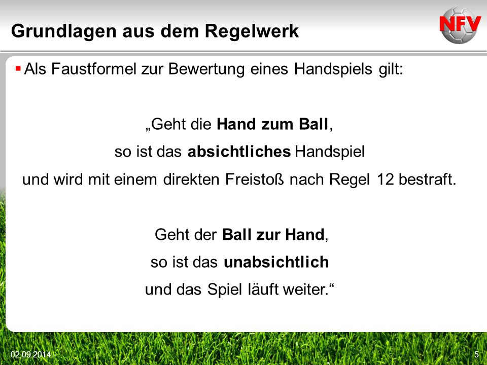 """Grundlagen aus dem Regelwerk 02.09.20145  Als Faustformel zur Bewertung eines Handspiels gilt: """"Geht die Hand zum Ball, so ist das absichtliches Hand"""