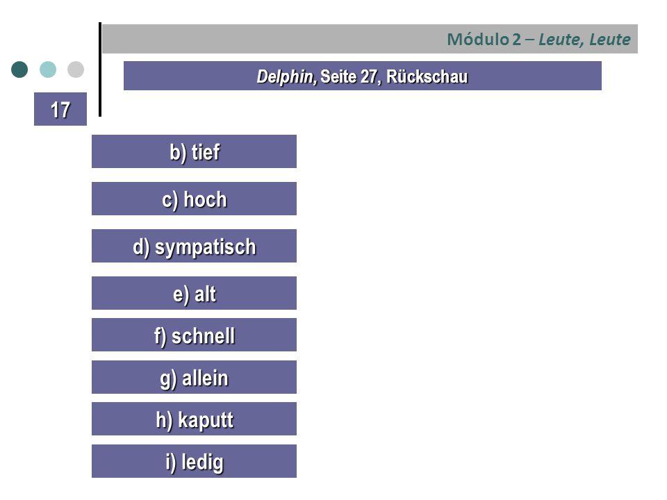 Módulo 2 – Leute, Leute b) tief c) hoch d) sympatisch e) alt Delphin, Seite 27, Rückschau 17 f) schnell g) allein h) kaputt i) ledig