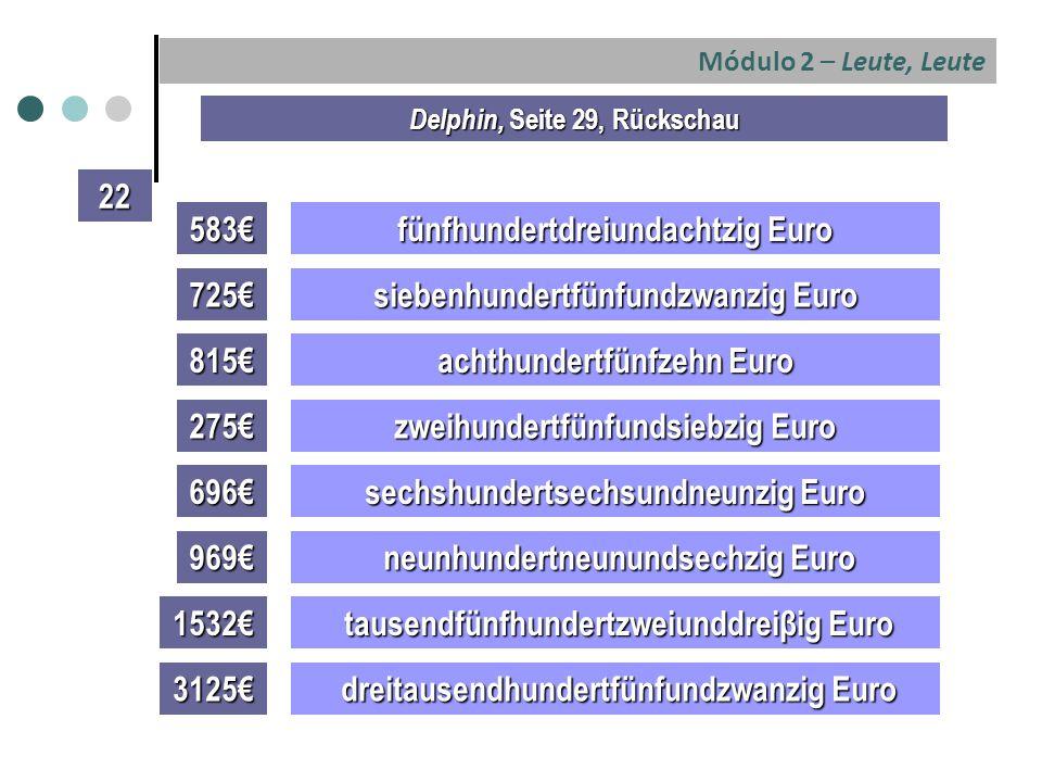 Módulo 2 – Leute, Leute 583€ fünfhundertdreiundachtzig Euro 725€ siebenhundertfünfundzwanzig Euro 815€ achthundertfünfzehn Euro 275€ zweihundertfünfundsiebzig Euro 696€ sechshundertsechsundneunzig Euro Delphin, Seite 29, Rückschau 22 969€ neunhundertneunundsechzig Euro neunhundertneunundsechzig Euro 1532€ tausendfünfhundertzweiunddreiβig Euro tausendfünfhundertzweiunddreiβig Euro 3125€ dreitausendhundertfünfundzwanzig Euro dreitausendhundertfünfundzwanzig Euro