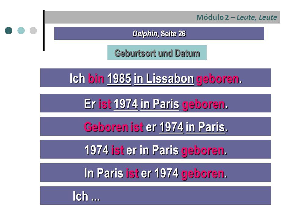 Módulo 2 – Leute, Leute Delphin, Seite 26 Geburtsort und Datum Ich bin 1985 in Lissabon geboren.