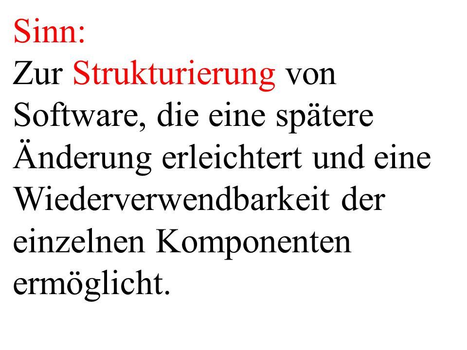 Sinn: Zur Strukturierung von Software, die eine spätere Änderung erleichtert und eine Wiederverwendbarkeit der einzelnen Komponenten ermöglicht.