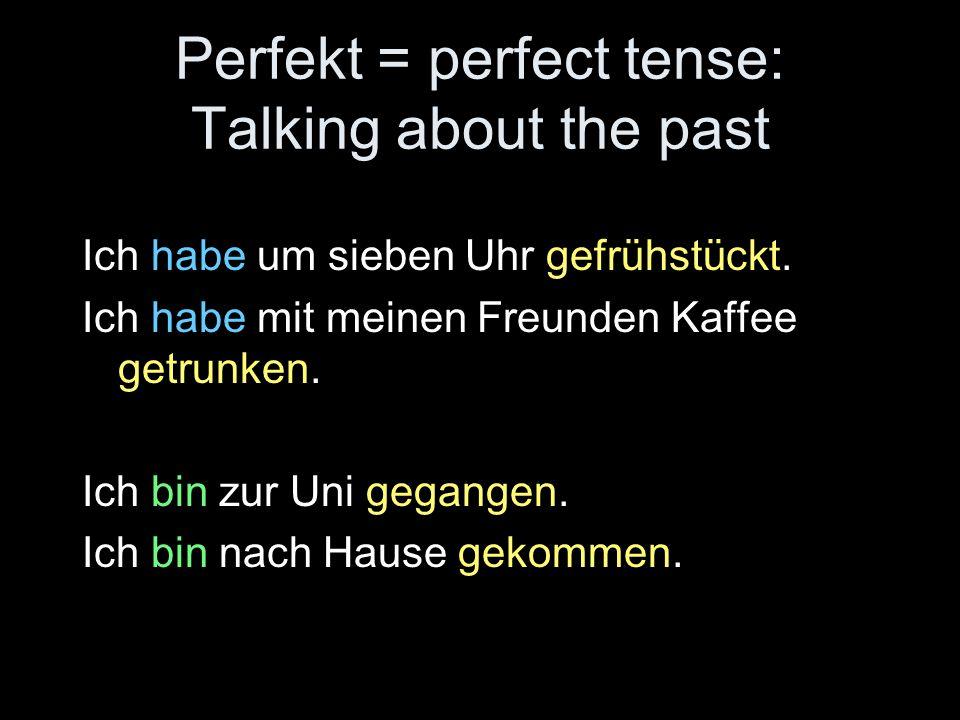 Perfekt = perfect tense: Talking about the past Ich habe um sieben Uhr gefrühstückt. Ich habe mit meinen Freunden Kaffee getrunken. Ich bin zur Uni ge