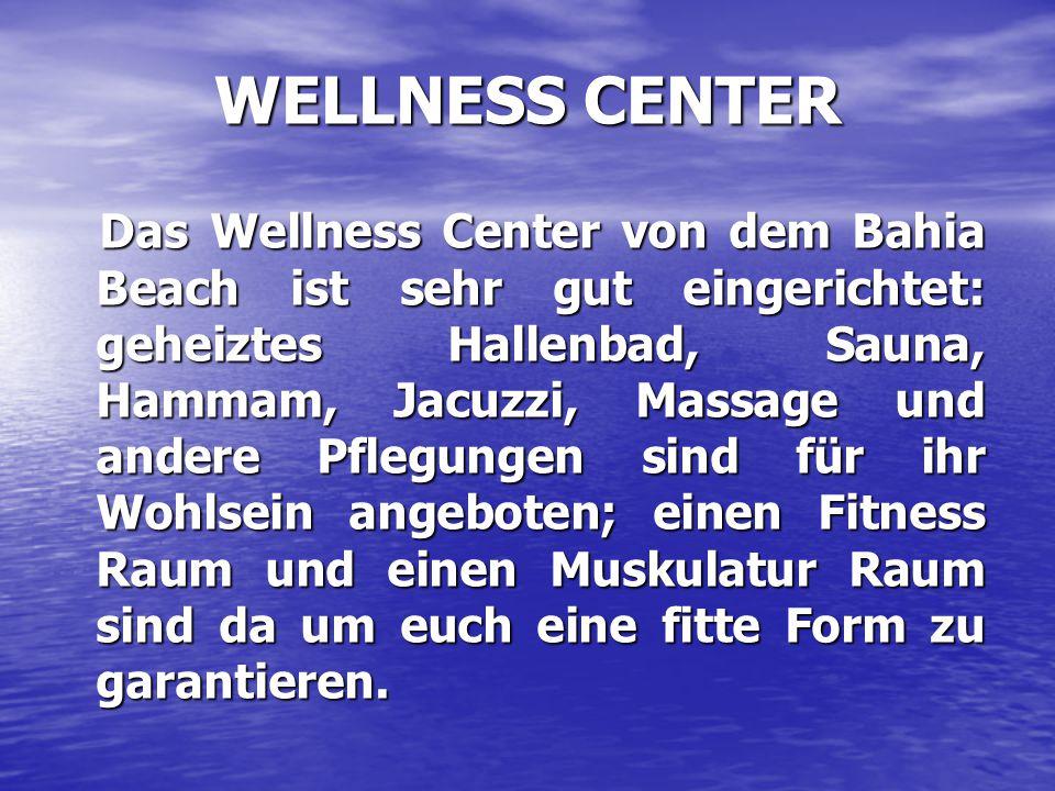 WELLNESS CENTER Das Wellness Center von dem Bahia Beach ist sehr gut eingerichtet: geheiztes Hallenbad, Sauna, Hammam, Jacuzzi, Massage und andere Pflegungen sind für ihr Wohlsein angeboten; einen Fitness Raum und einen Muskulatur Raum sind da um euch eine fitte Form zu garantieren.