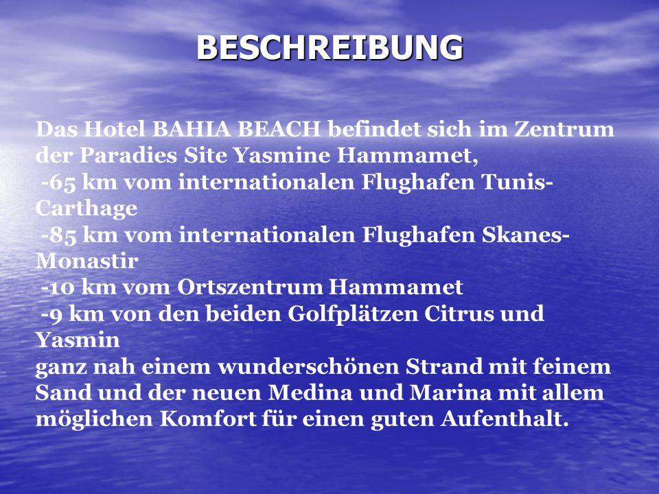 BESCHREIBUNG Das Hotel BAHIA BEACH befindet sich im Zentrum der Paradies Site Yasmine Hammamet, -65 km vom internationalen Flughafen Tunis- Carthage -85 km vom internationalen Flughafen Skanes- Monastir -10 km vom Ortszentrum Hammamet -9 km von den beiden Golfplätzen Citrus und Yasmin ganz nah einem wunderschönen Strand mit feinem Sand und der neuen Medina und Marina mit allem möglichen Komfort für einen guten Aufenthalt.