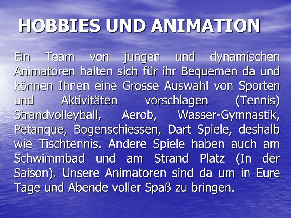 HOBBIES UND ANIMATION Ein Team von jungen und dynamischen Animatoren halten sich für ihr Bequemen da und können Ihnen eine Grosse Auswahl von Sporten und Aktivitäten vorschlagen (Tennis) Strandvolleyball, Aerob, Wasser-Gymnastik, Petanque, Bogenschiessen, Dart Spiele, deshalb wie Tischtennis.
