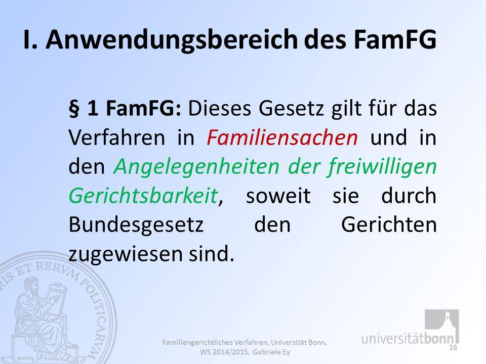 I. Anwendungsbereich des FamFG § 1 FamFG: Dieses Gesetz gilt für das Verfahren in Familiensachen und in den Angelegenheiten der freiwilligen Gerichtsb