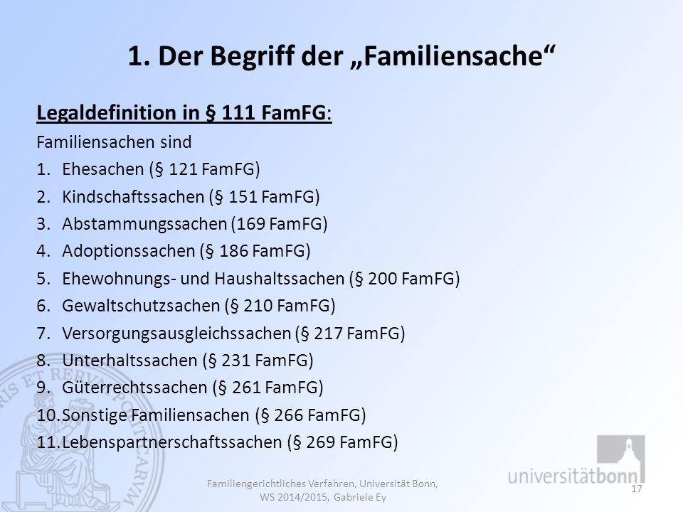 "1. Der Begriff der ""Familiensache"" Legaldefinition in § 111 FamFG: Familiensachen sind 1.Ehesachen (§ 121 FamFG) 2.Kindschaftssachen (§ 151 FamFG) 3.A"