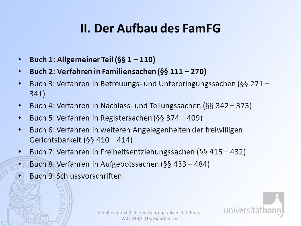 II. Der Aufbau des FamFG Buch 1: Allgemeiner Teil (§§ 1 – 110) Buch 2: Verfahren in Familiensachen (§§ 111 – 270) Buch 3: Verfahren in Betreuungs- und