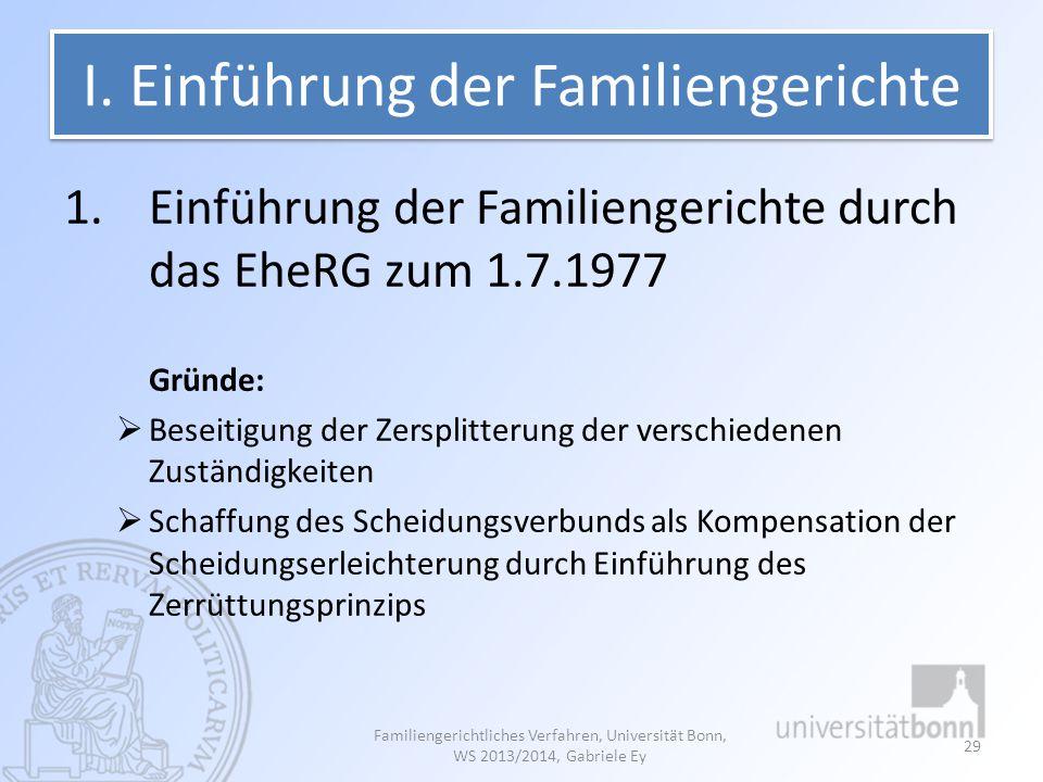 I. Einführung der Familiengerichte 1.Einführung der Familiengerichte durch das EheRG zum 1.7.1977 Gründe:  Beseitigung der Zersplitterung der verschi
