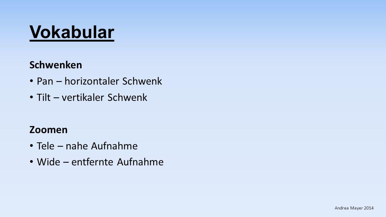 Vokabular Schwenken Pan – horizontaler Schwenk Tilt – vertikaler Schwenk Zoomen Tele – nahe Aufnahme Wide – entfernte Aufnahme Andrea Mayer 2014