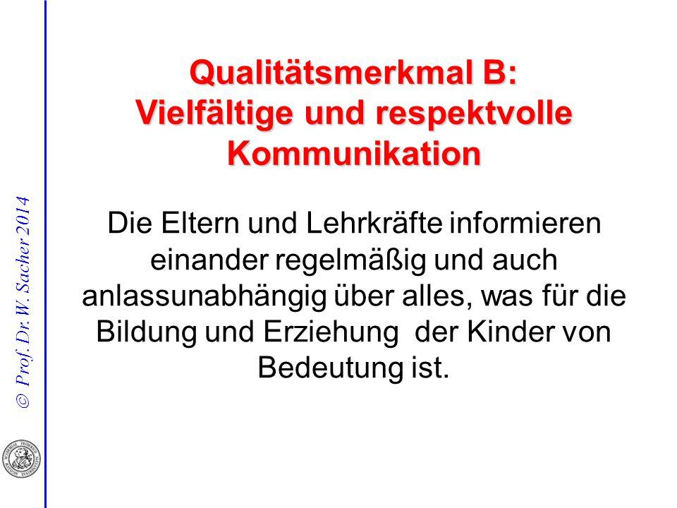  Prof. Dr. W. Sacher 2014 Qualitätsmerkmal B: Vielfältige und respektvolle Kommunikation Die Eltern und Lehrkräfte informieren einander regelmäßig un