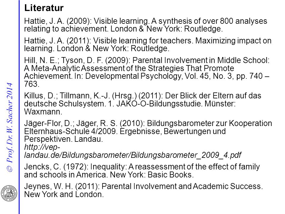  Prof. Dr. W. Sacher 2014 Literatur Hattie, J. A. (2009): Visible learning. A synthesis of over 800 analyses relating to achievement. London & New Yo