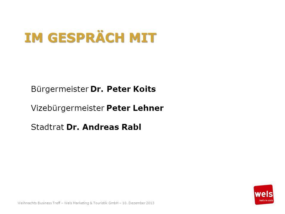 IM GESPRÄCH MIT Bürgermeister Dr. Peter Koits Vizebürgermeister Peter Lehner Stadtrat Dr. Andreas Rabl Weihnachts Business Treff – Wels Marketing & To