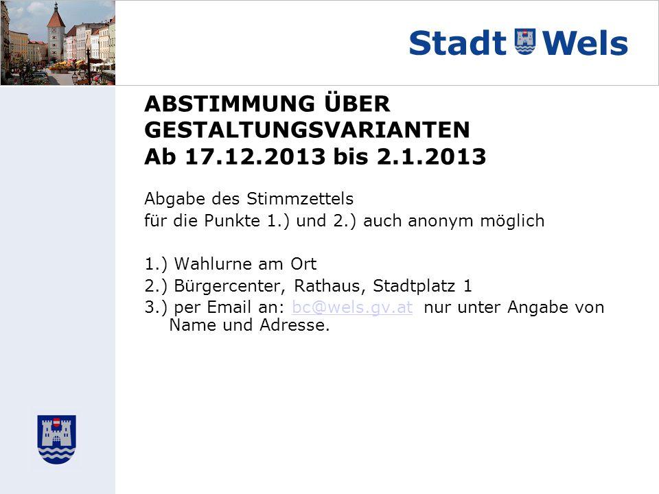 ABSTIMMUNG ÜBER GESTALTUNGSVARIANTEN Ab 17.12.2013 bis 2.1.2013 Abgabe des Stimmzettels für die Punkte 1.) und 2.) auch anonym möglich 1.) Wahlurne am Ort 2.) Bürgercenter, Rathaus, Stadtplatz 1 3.) per Email an: bc@wels.gv.at nur unter Angabe von Name und Adresse.bc@wels.gv.at
