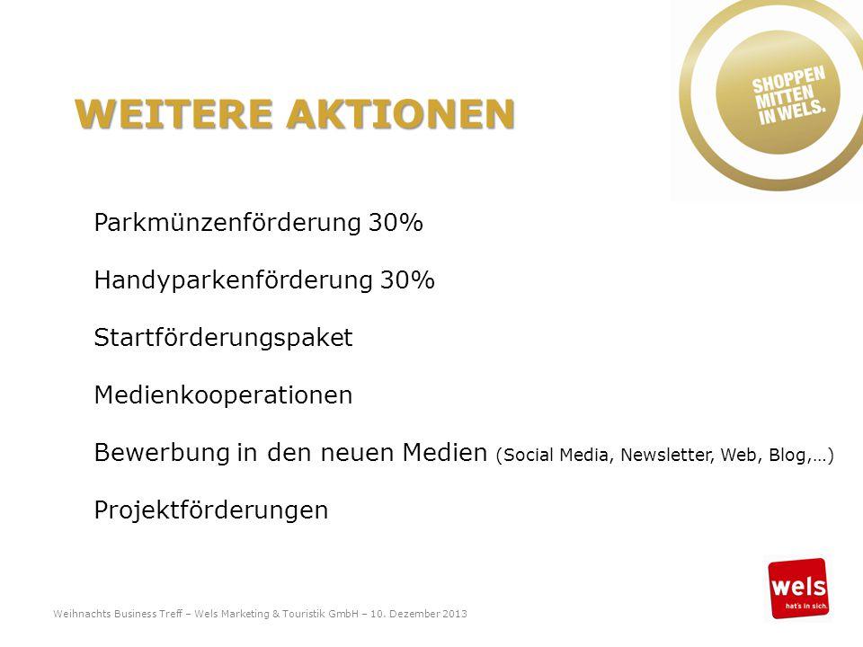 WEITERE AKTIONEN Parkmünzenförderung 30% Handyparkenförderung 30% Startförderungspaket Medienkooperationen Bewerbung in den neuen Medien (Social Media, Newsletter, Web, Blog,…) Projektförderungen Weihnachts Business Treff – Wels Marketing & Touristik GmbH – 10.