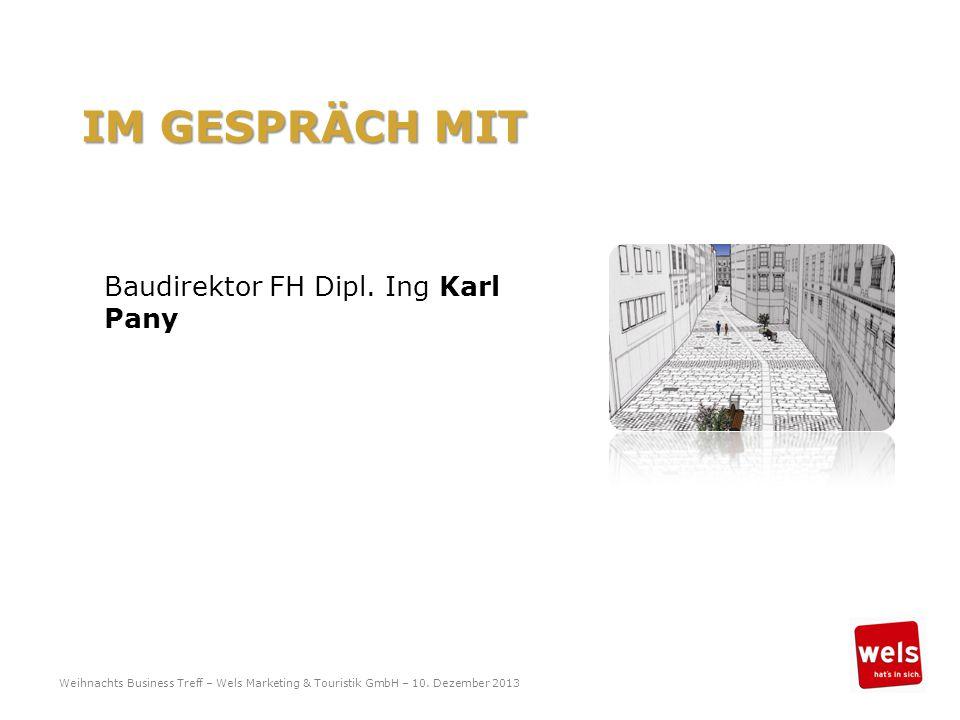 IM GESPRÄCH MIT Baudirektor FH Dipl. Ing Karl Pany Weihnachts Business Treff – Wels Marketing & Touristik GmbH – 10. Dezember 2013