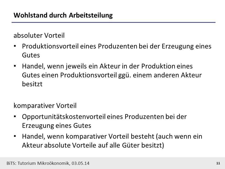 11 BiTS: Tutorium Mikroökonomik, 03.05.14 Wohlstand durch Arbeitsteilung absoluter Vorteil Produktionsvorteil eines Produzenten bei der Erzeugung eine