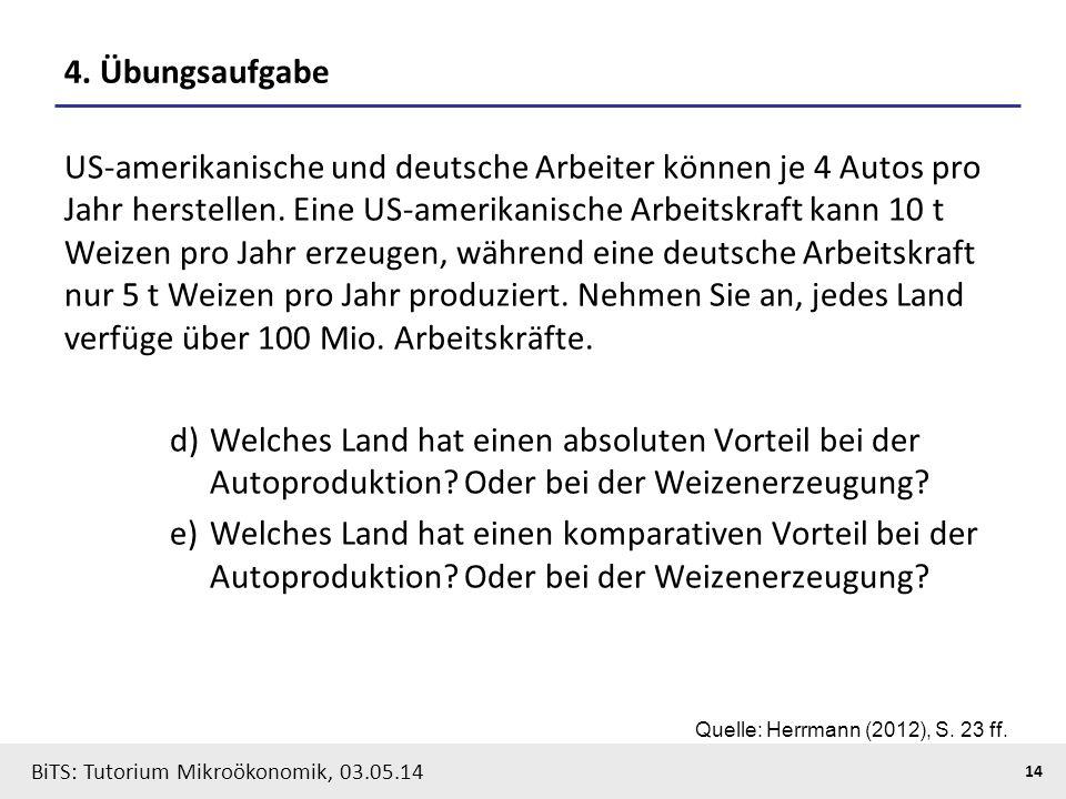 14 BiTS: Tutorium Mikroökonomik, 03.05.14 4. Übungsaufgabe US-amerikanische und deutsche Arbeiter können je 4 Autos pro Jahr herstellen. Eine US-ameri