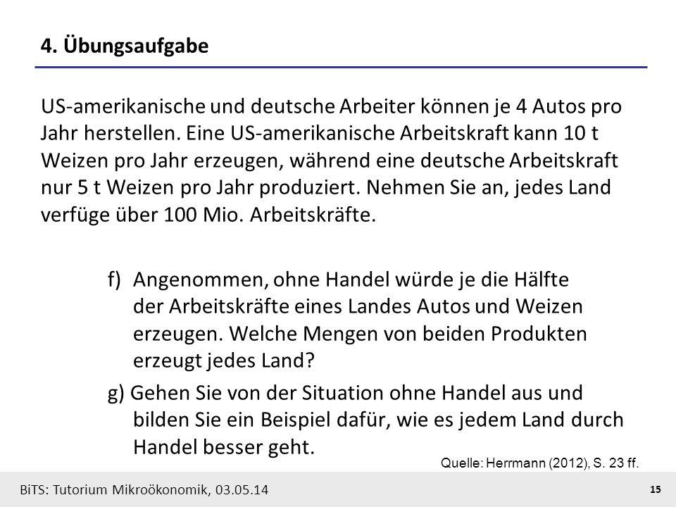 15 BiTS: Tutorium Mikroökonomik, 03.05.14 4. Übungsaufgabe US-amerikanische und deutsche Arbeiter können je 4 Autos pro Jahr herstellen. Eine US-ameri
