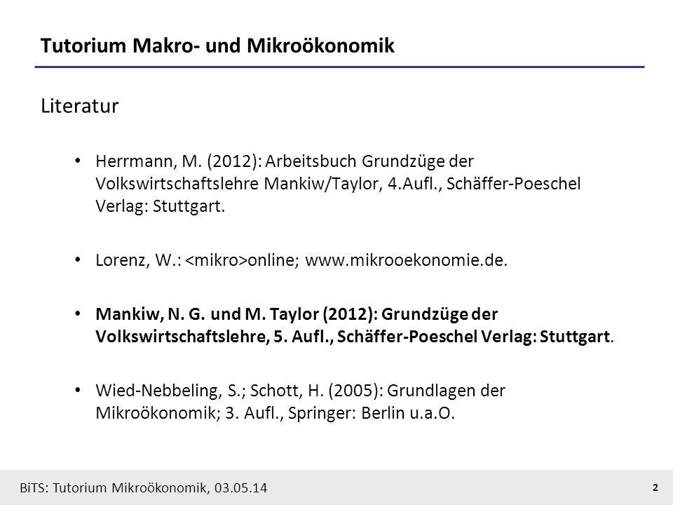 2 BiTS: Tutorium Mikroökonomik, 03.05.14 Tutorium Makro- und Mikroökonomik Literatur Herrmann, M. (2012): Arbeitsbuch Grundzüge der Volkswirtschaftsle
