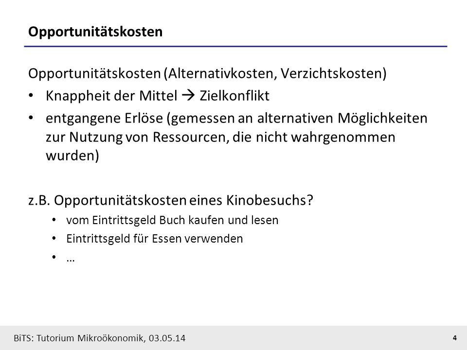4 BiTS: Tutorium Mikroökonomik, 03.05.14 Opportunitätskosten Opportunitätskosten (Alternativkosten, Verzichtskosten) Knappheit der Mittel  Zielkonfli