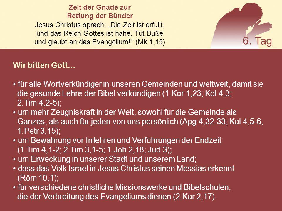 Wir bitten Gott… für alle Wortverkündiger in unseren Gemeinden und weltweit, damit sie die gesunde Lehre der Bibel verkündigen (1.Kor 1,23; Kol 4,3; 2.Tim 4,2-5); um mehr Zeugniskraft in der Welt, sowohl für die Gemeinde als Ganzes, als auch für jeden von uns persönlich (Apg 4,32-33; Kol 4,5-6; 1.Petr 3,15); um Bewahrung vor Irrlehren und Verführungen der Endzeit (1.Tim 4,1-2; 2.Tim 3,1-5; 1.Joh 2,18; Jud 3); um Erweckung in unserer Stadt und unserem Land; dass das Volk Israel in Jesus Christus seinen Messias erkennt (Röm 10,1); für verschiedene christliche Missionswerke und Bibelschulen, die der Verbreitung des Evangeliums dienen (2.Kor 2,17).