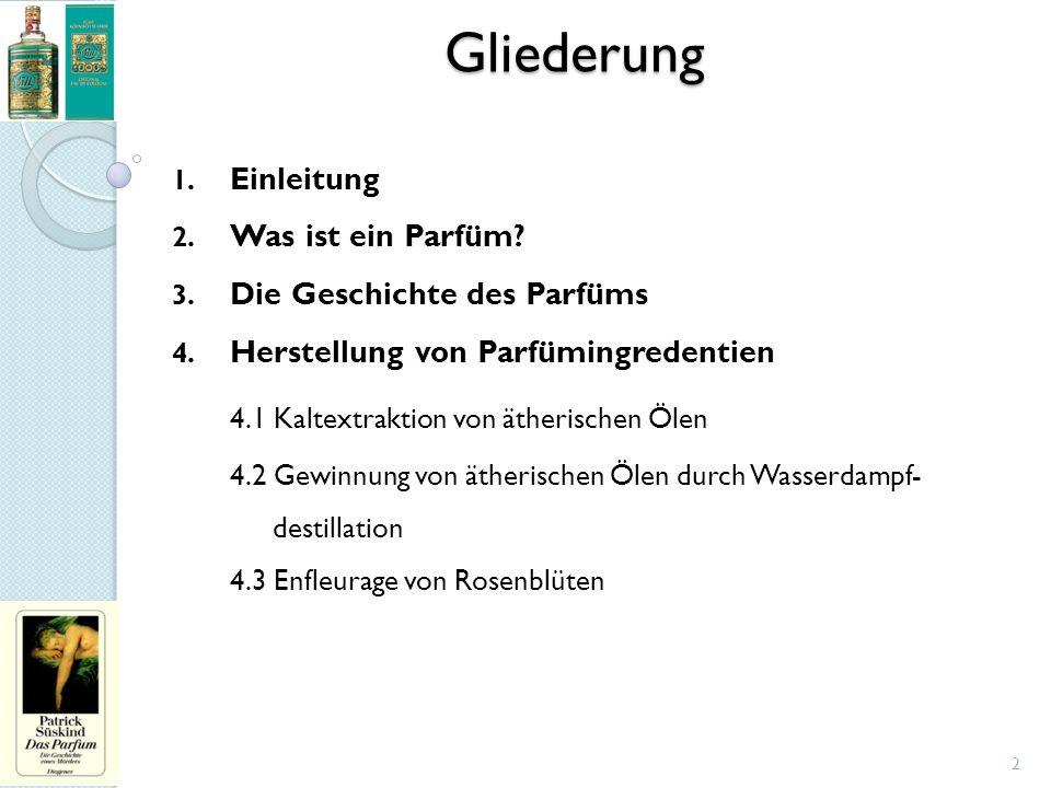 Gliederung 1. Einleitung 2. Was ist ein Parfüm? 3. Die Geschichte des Parfüms 4. Herstellung von Parfümingredentien 4.1 Kaltextraktion von ätherischen