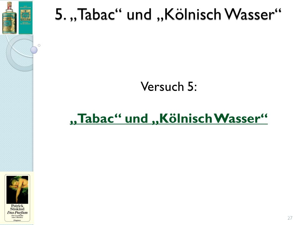 """5. """"Tabac"""" und """"Kölnisch Wasser"""" 27 Versuch 5: """"Tabac"""" und """"Kölnisch Wasser"""""""
