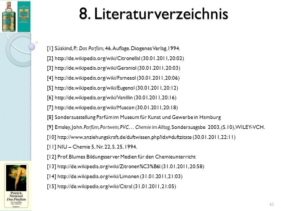8. Literaturverzeichnis [1] Süskind, P.: Das Parfüm, 46. Auflage. Diogenes Verlag,1994. [2] http://de.wikipedia.org/wiki/Citronellal (30.01.2011, 20:0