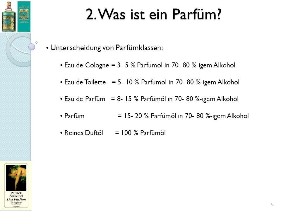 2. Was ist ein Parfüm? Unterscheidung von Parfümklassen: Eau de Cologne = 3- 5 % Parfümöl in 70- 80 %-igem Alkohol Eau de Toilette = 5- 10 % Parfümöl
