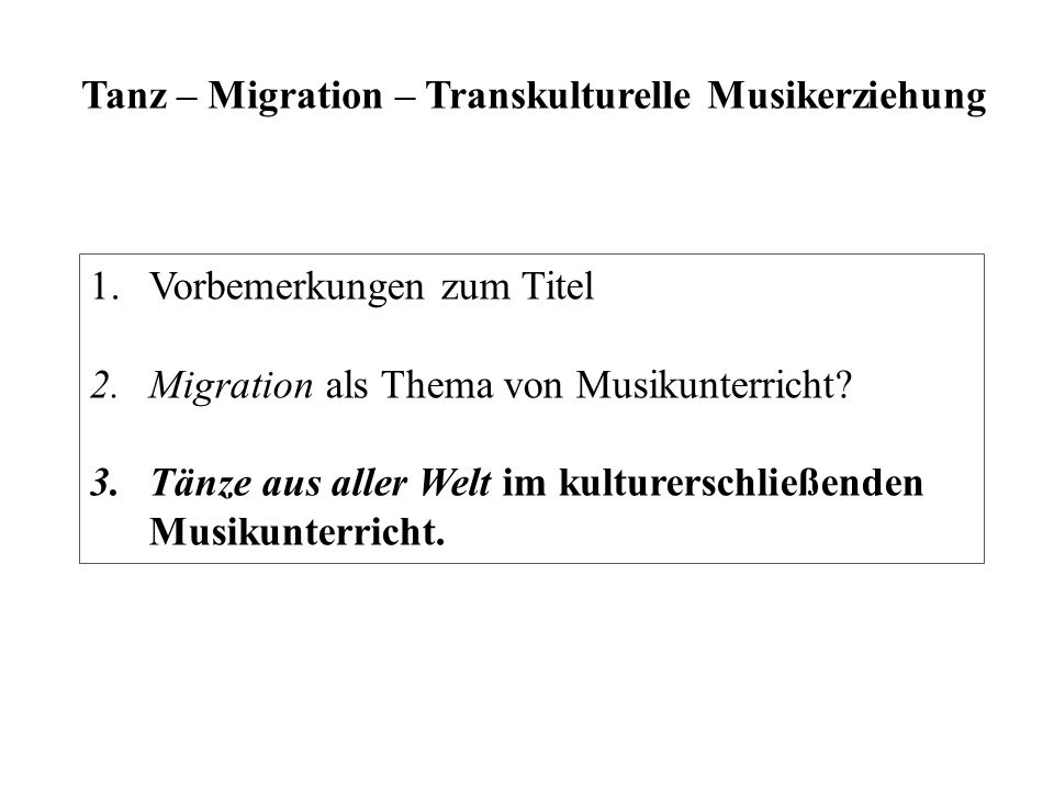 Tanz – Migration – Transkulturelle Musikerziehung 1.Vorbemerkungen zum Titel 2.Migration als Thema von Musikunterricht? 3.Tänze aus aller Welt im kult