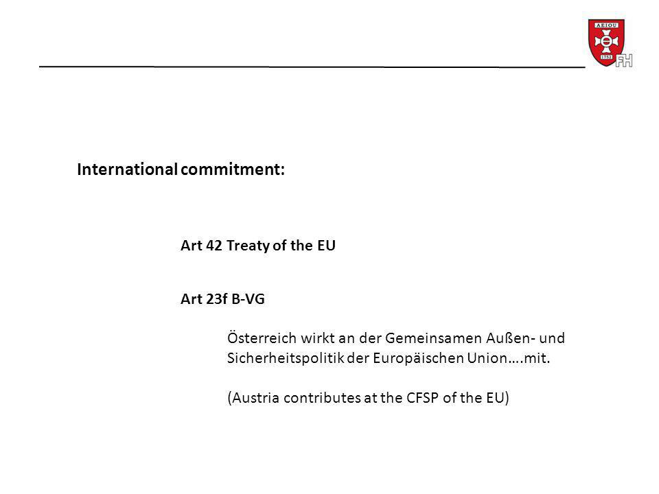 International commitment: Art 42 Treaty of the EU Art 23f B-VG Österreich wirkt an der Gemeinsamen Außen- und Sicherheitspolitik der Europäischen Unio