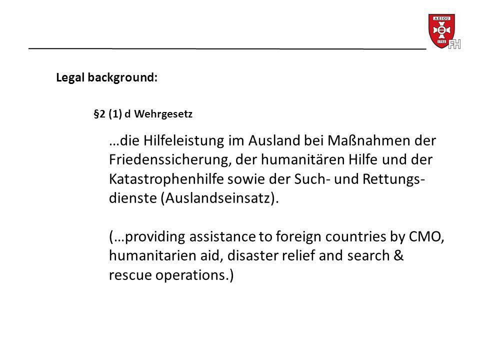 Legal background: §2 (1) d Wehrgesetz …die Hilfeleistung im Ausland bei Maßnahmen der Friedenssicherung, der humanitären Hilfe und der Katastrophenhil