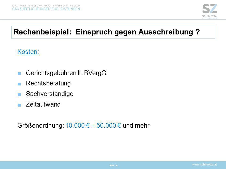 www.schimetta.at Rechenbeispiel: Einspruch gegen Ausschreibung ? Seite 16 Kosten: ■Gerichtsgebühren lt. BVergG ■Rechtsberatung ■Sachverständige ■Zeita