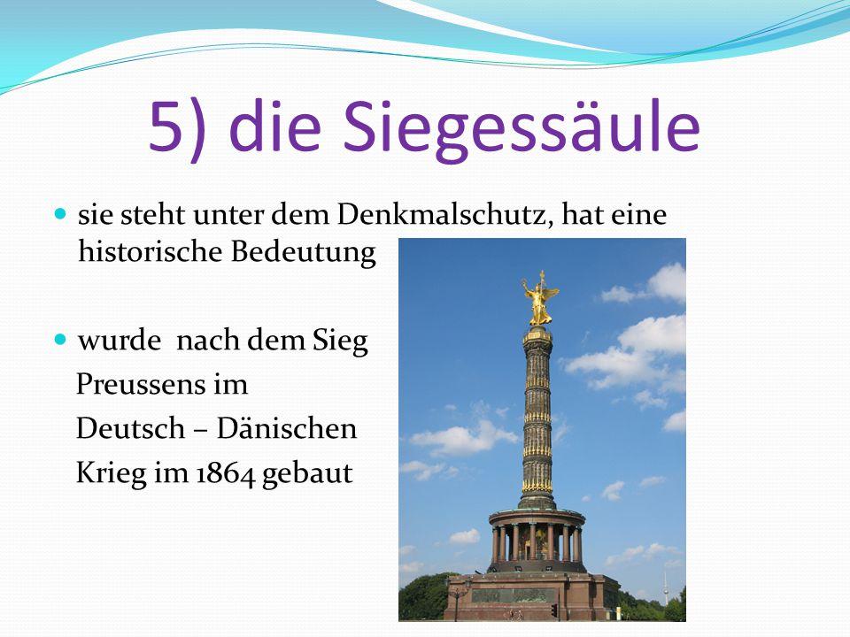 5) die Siegessäule sie steht unter dem Denkmalschutz, hat eine historische Bedeutung wurde nach dem Sieg Preussens im Deutsch – Dänischen Krieg im 1864 gebaut