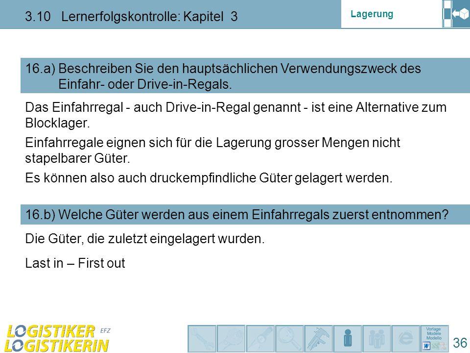 Lagerung 3.10 Lernerfolgskontrolle: Kapitel 3 36 16.a) Beschreiben Sie den hauptsächlichen Verwendungszweck des Einfahr- oder Drive-in-Regals.