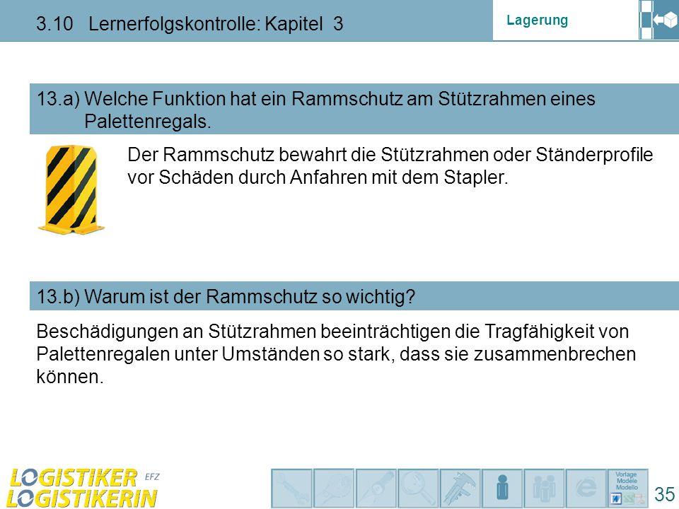Lagerung 3.10 Lernerfolgskontrolle: Kapitel 3 35 13.a) Welche Funktion hat ein Rammschutz am Stützrahmen eines Palettenregals.