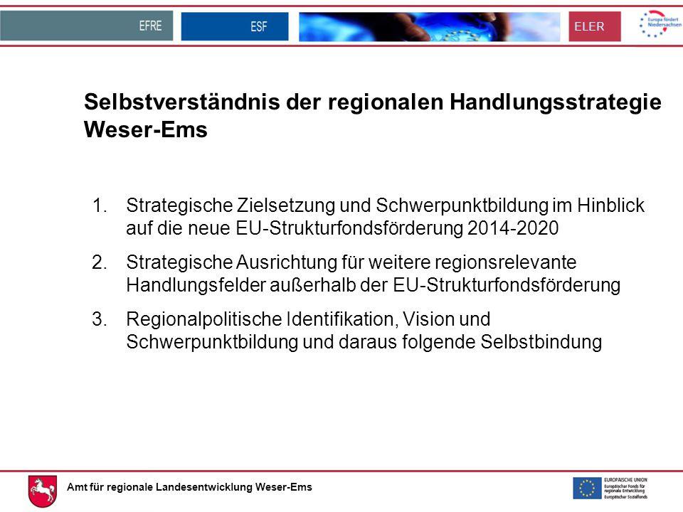ELER Amt für regionale Landesentwicklung Weser-Ems Selbstverständnis der regionalen Handlungsstrategie Weser-Ems 1.Strategische Zielsetzung und Schwerpunktbildung im Hinblick auf die neue EU-Strukturfondsförderung 2014-2020 2.Strategische Ausrichtung für weitere regionsrelevante Handlungsfelder außerhalb der EU-Strukturfondsförderung 3.Regionalpolitische Identifikation, Vision und Schwerpunktbildung und daraus folgende Selbstbindung