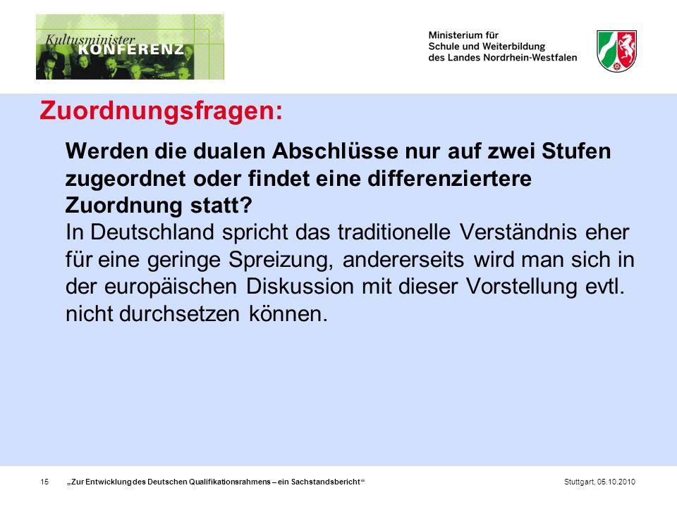 """""""Zur Entwicklung des Deutschen Qualifikationsrahmens – ein Sachstandsbericht 15Stuttgart, 05.10.2010 Zuordnungsfragen: Werden die dualen Abschlüsse nur auf zwei Stufen zugeordnet oder findet eine differenziertere Zuordnung statt."""