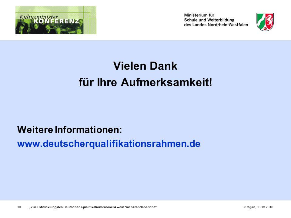 """""""Zur Entwicklung des Deutschen Qualifikationsrahmens – ein Sachstandsbericht 18Stuttgart, 05.10.2010 Vielen Dank für Ihre Aufmerksamkeit."""
