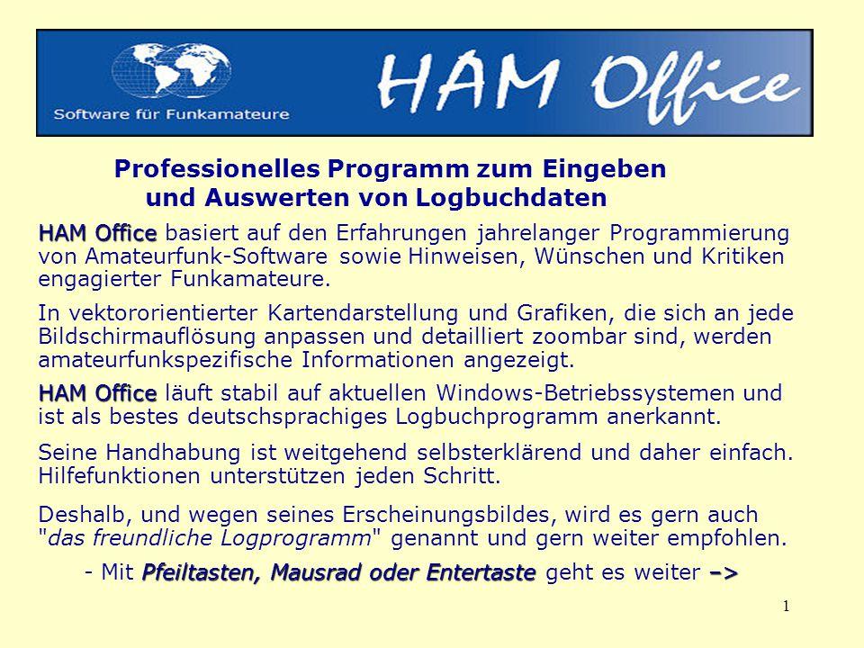 1 HAM Office HAM Office Professionelles Programm zum Eingeben und Auswerten von Logbuchdaten HAM Office basiert auf den Erfahrungen jahrelanger Programmierung von Amateurfunk-Software sowie Hinweisen, Wünschen und Kritiken engagierter Funkamateure.